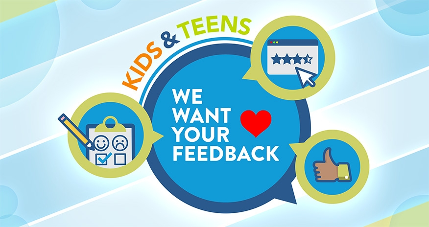 Kids and Teens we want your feedback